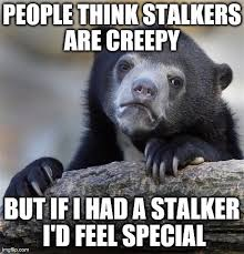 Memes About Stalkers - after stalking someone on fb imgflip