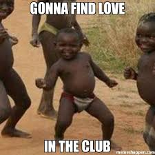 Club Meme - gonna find love in the club meme third world success kid 24829