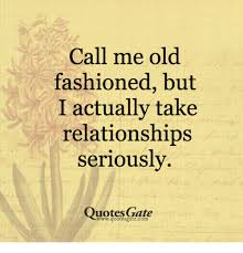 Old Fashioned Memes - call me old fashioned but i actually take relationships seriously
