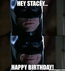 Stacey Meme - hey stacey happy birthday meme batman smiles 34042 page 3