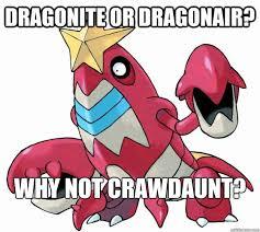 Dragonite Meme - dragonite or dragonair why not crawdaunt why not crawdaunt