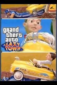 Lazy Town Meme - grand theft lazy town meme by ivanona 6 memedroid