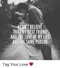 Love Of My Life Meme - icantbelieve that my best friend and the love of my life are the