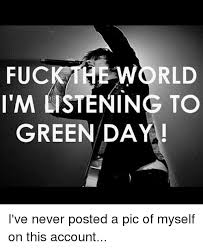 Fuck The World Memes - fuck the world im listening to green daya i ve never posted a pic