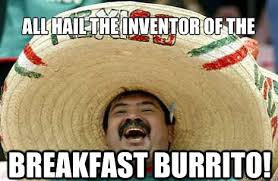 Burrito Meme - all hail the inventor of the breakfast burrito merry mexican