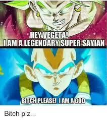 Bitch Plz Meme - hey vegeta imamalegendarnesuperisavian bitchiplease i am agod
