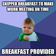 Funny Breakfast Memes - skipped breakfast to make work meeting on time breakfast provided