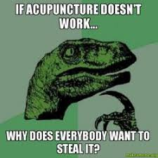 Acupuncture Meme - if acupuncture doesn t work why does everybody want to steal it