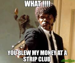 Meme Strip - what you blew my money at a strip club meme say that again