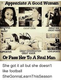 A Good Woman Meme - appreciate a good woman tme bea great sex great cook great head