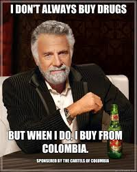 Colombia Meme - i don t always buy drugs but when i do i buy from colombia