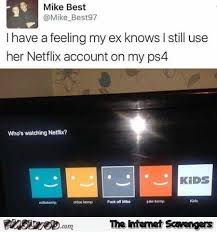 Funny Memes For Her - i have a feeling that my ex knows that i still use her netfix