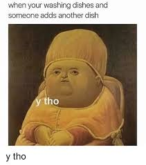 Washing The Dishes Meme - when your washing dishes and someone adds another dish tho y tho