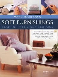 make your own soft furnishings the complete step by step guide to
