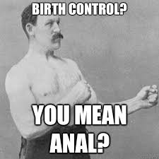 Funny Anal Meme - birth control you mean anal overly manly man quickmeme