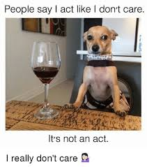I Don T Care Meme - people say i act like l don t care it s not an act i really don t