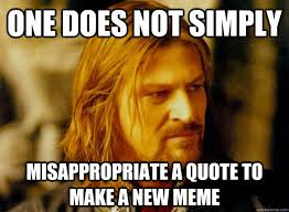 Meme One Does Not Simply - one does not simply misappropriate a quote to make a new meme