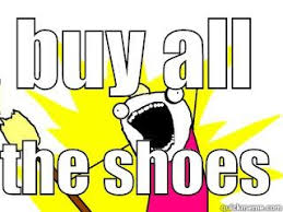 Buy All The Things Meme - buy all the shoes quickmeme