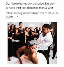 Cash Money Meme - dj we re gonna ask our bride groom to have their first dance as