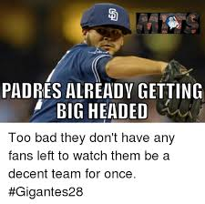 Too Bad Meme - padres already getting big headed too bad they don t have any fans