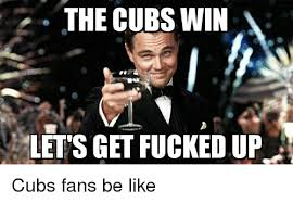 Lets Get Fucked Up Meme - the cubs win lets get fucked up cubs fans be like fucking meme
