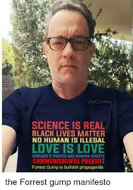 Forrest Gump Memes - science is real black lives matter no human is illegal love is love