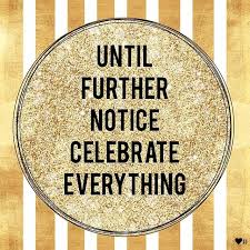 until further notice celebrate everything and everyone next