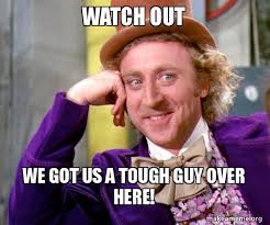 Tough Guy Meme - watch out we got us a tough guy over here willy wonka sarcasm