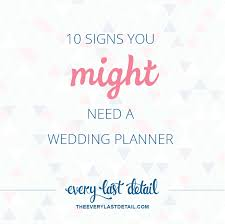 i need a wedding planner 10 signs you might need a wedding planner every last detail