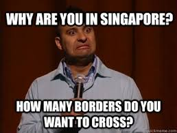 Singapore Meme - why are you in singapore how many borders do you want to cross
