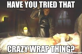 You Tried Meme - have you tried that crazy wrap thing meme custom 21255