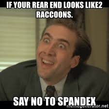 Spandex Meme - if your rear end looks like2 raccoons say no to spandex nick cage