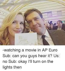 Ap Euro Memes - 11 eater watching a movie in ap euro sub can you guys hear it us