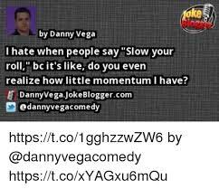 Vega Meme - ke by danny vega i hate when people say slow your roll bcit s like