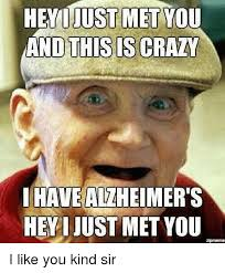 This Is Crazy Meme - hey i just met you and this is crazy i have alzheimer s hey i just