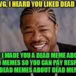 Meme Generator Yo Dawg - yo dawg heard you meme generator imgflip