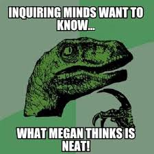 Neat Meme - meme creator inquiring minds want to know what megan thinks is