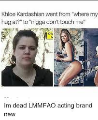 Khloe Kardashian Memes - khloe kardashian went from where my hug at to nigga don t touch