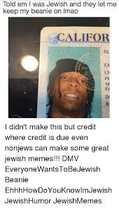 Jewish Memes - told em l was jewish and they let me keep my beanie on imao califor