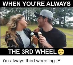 3rd Wheel Meme - when you re always jay the 3rd wheel i m always third wheeling p