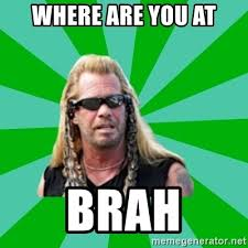 Where Are You Memes - where are you at brah dog the bounty hunter meme generator