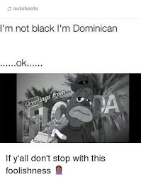 Funny Dominican Memes - autohaste i m not black i m dominican nl et if y all don t stop with