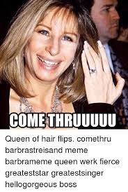Flips Hair Meme - cometh ruuuuu queen of hair flips comethru barbrastreisand meme