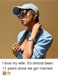 I Love My Wife Meme - i love my wife it s almost been 11 years since we got married