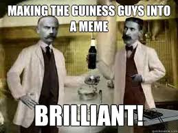 Brilliant Meme - making the guiness guys into a meme brilliant guiness guys