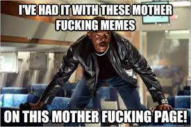 Fucking Memes - i ve had it with these mother fucking memes on this mother fucking