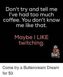Too Much Coffee Meme - don t try and tell me i ve had too much coffee you don t know me