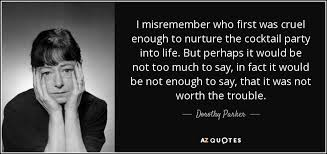 Cocktail Party Quotes - dorothy parker quote i misremember who first was cruel enough to
