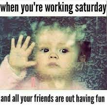 Working On Saturday Meme - when you re working saturday and all your friends are out having