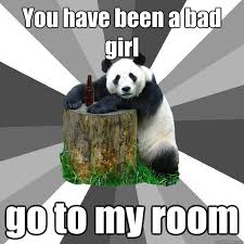 Bad Girl Meme - you have been a bad girl go to my room pickup line panda quickmeme